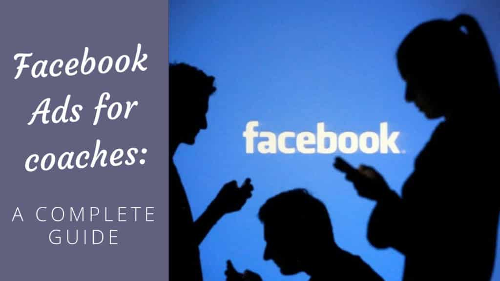 Facebook Ads for Coaches – A Complete Guide [2019 Edition] Facebook Ads