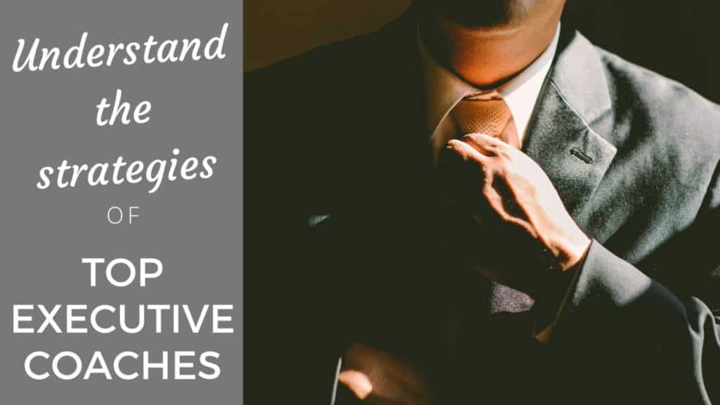 Understand the Strategies of Top Executive Coaches Executive Coaches